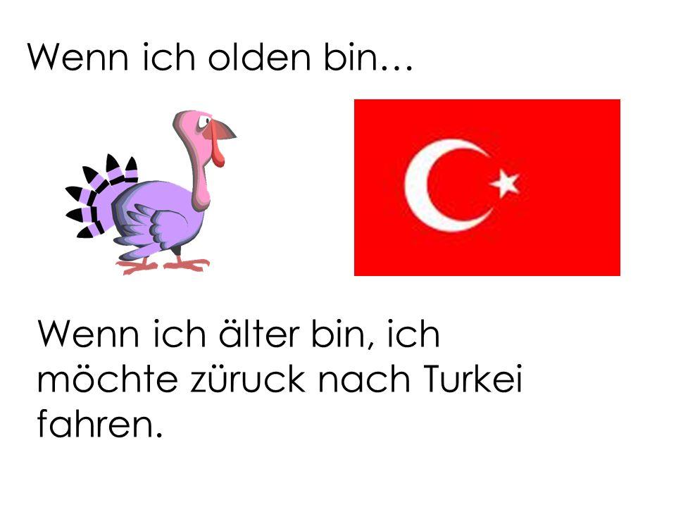 Wenn ich olden bin… Wenn ich älter bin, ich möchte züruck nach Turkei fahren.