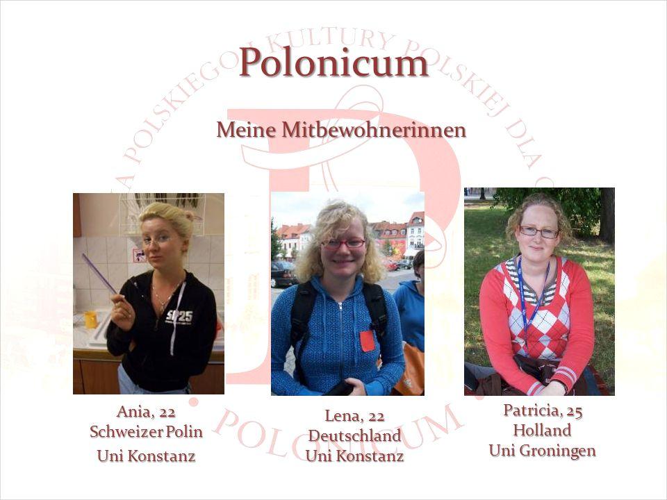 Polonicum Meine Mitbewohnerinnen Ania, 22 Schweizer Polin Uni Konstanz Lena, 22 Deutschland Uni Konstanz Patricia, 25 Holland Uni Groningen