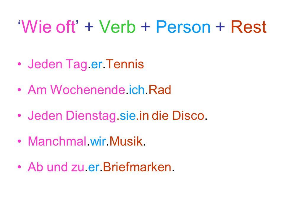 Wie oft + Verb + Person + Rest Jeden Tag.er.Tennis Am Wochenende.ich.Rad Jeden Dienstag.sie.in die Disco. Manchmal.wir.Musik. Ab und zu.er.Briefmarken