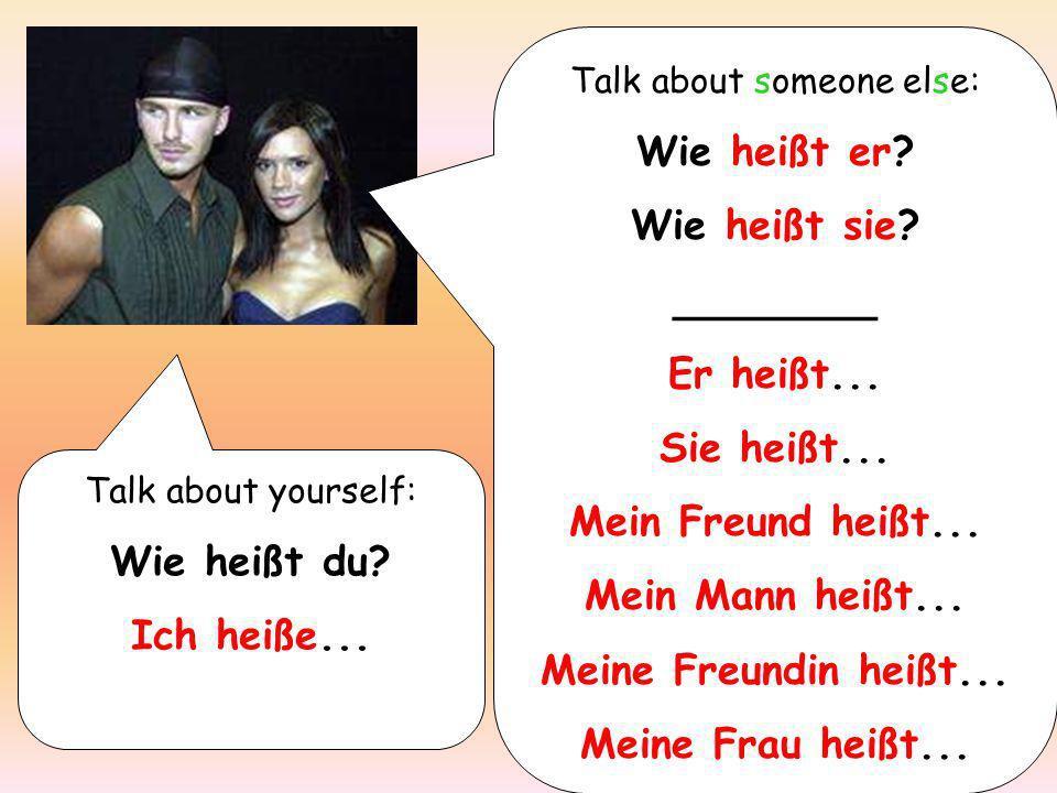 Talk about yourself: Wie heißt du? Ich heiße... Talk about someone else: Wie heißt er? Wie heißt sie? ________ Er heißt... Sie heißt... Mein Freund he