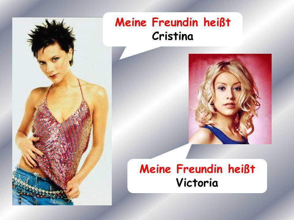 Meine Freundin heißt Cristina Meine Freundin heißt Victoria