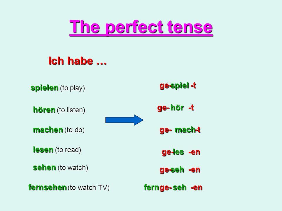 The perfect tense Ich habe … spielen (to play) ge-spiel-t hören (to listen) ge- -t hör machen (to do) ge-mach -t lesen (to read) sehen (to watch) fernsehen (to watch TV) les seh seh -en -en -en ge- ge- ge-fern