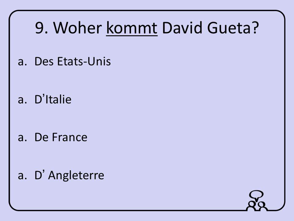 9. Woher kommt David Gueta? a.Des Etats-Unis a.DItalie a.De France a.D Angleterre
