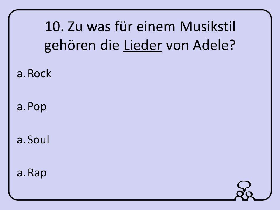 10. Zu was für einem Musikstil gehören die Lieder von Adele a.Rock a.Pop a.Soul a.Rap