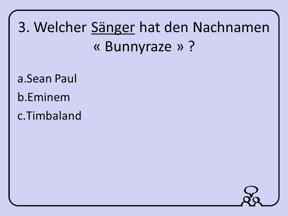 3. Welcher Sänger hat den Nachnamen « Bunnyraze » a.Sean Paul b.Eminem c.Timbaland