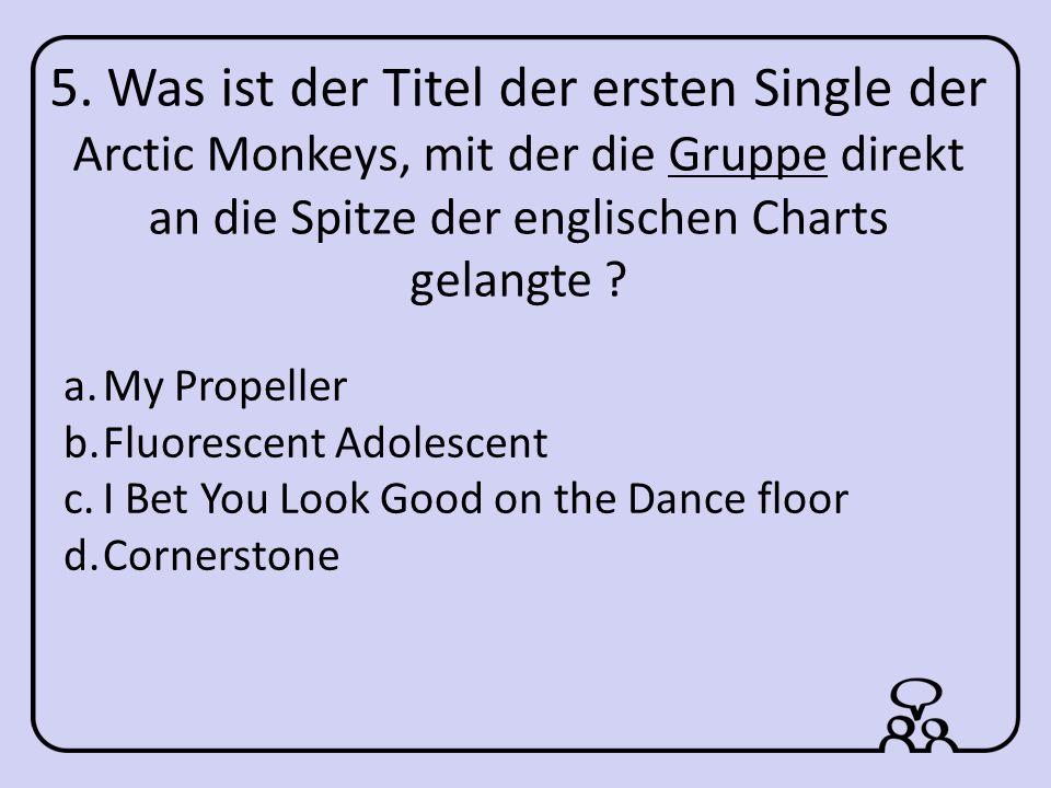 5. Was ist der Titel der ersten Single der Arctic Monkeys, mit der die Gruppe direkt an die Spitze der englischen Charts gelangte ? a.My Propeller b.F