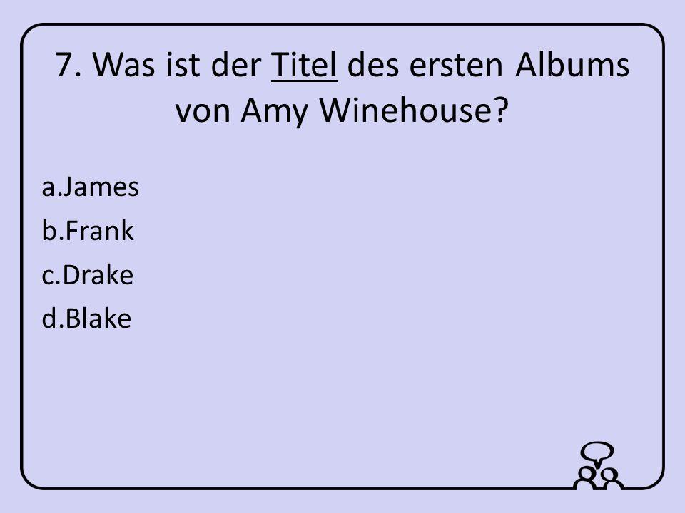7. Was ist der Titel des ersten Albums von Amy Winehouse a.James b.Frank c.Drake d.Blake
