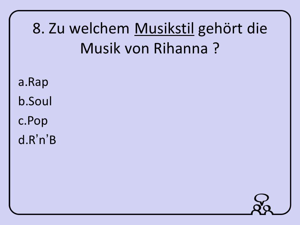 8. Zu welchem Musikstil gehört die Musik von Rihanna a.Rap b.Soul c.Pop d.RnB