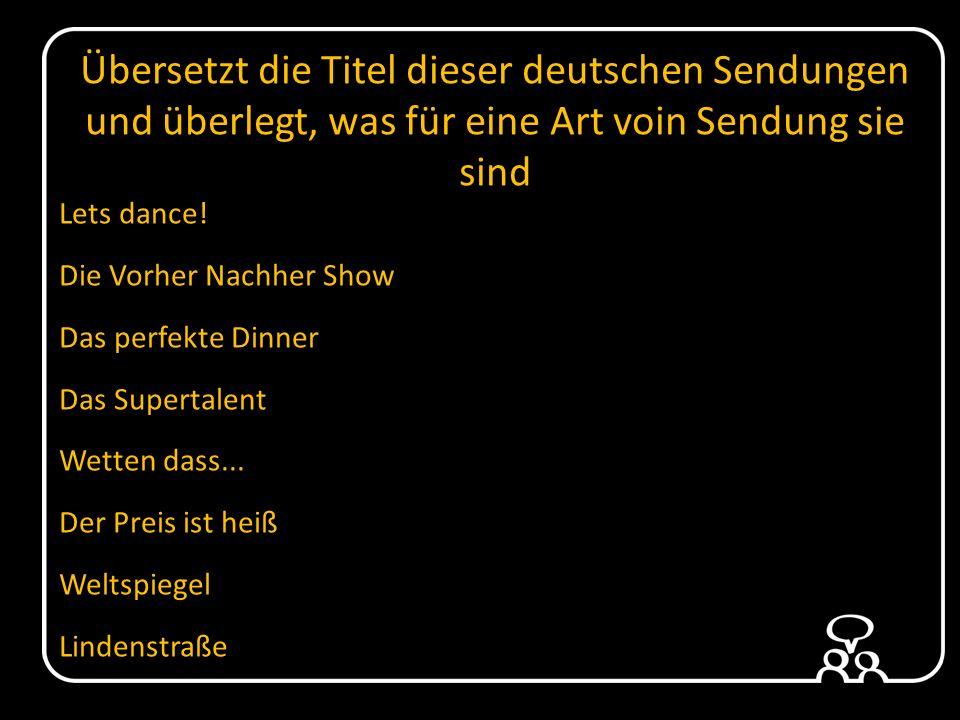 Übersetzt die Titel dieser deutschen Sendungen und überlegt, was für eine Art voin Sendung sie sind Lets dance.