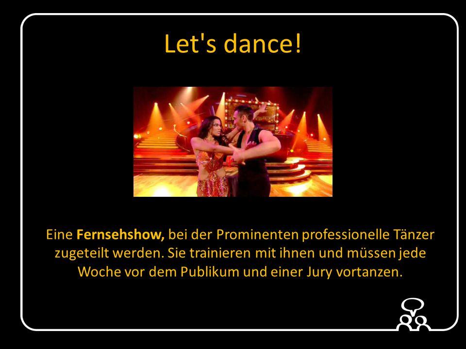 Let s dance.Eine Fernsehshow, bei der Prominenten professionelle Tänzer zugeteilt werden.