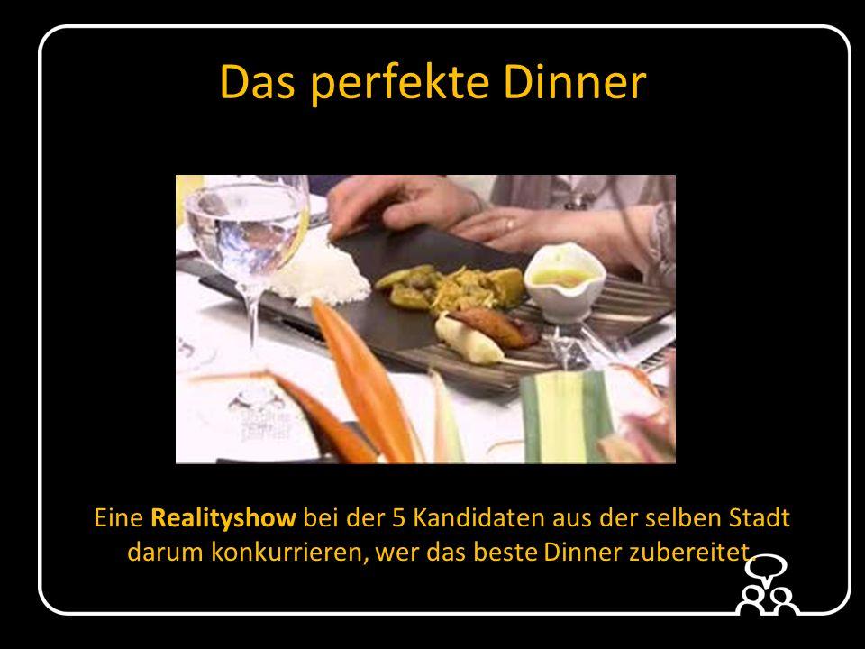 Das perfekte Dinner Eine Realityshow bei der 5 Kandidaten aus der selben Stadt darum konkurrieren, wer das beste Dinner zubereitet.
