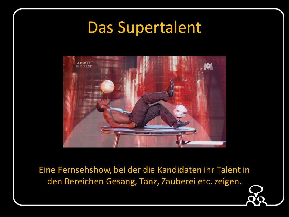 Das Supertalent Eine Fernsehshow, bei der die Kandidaten ihr Talent in den Bereichen Gesang, Tanz, Zauberei etc.