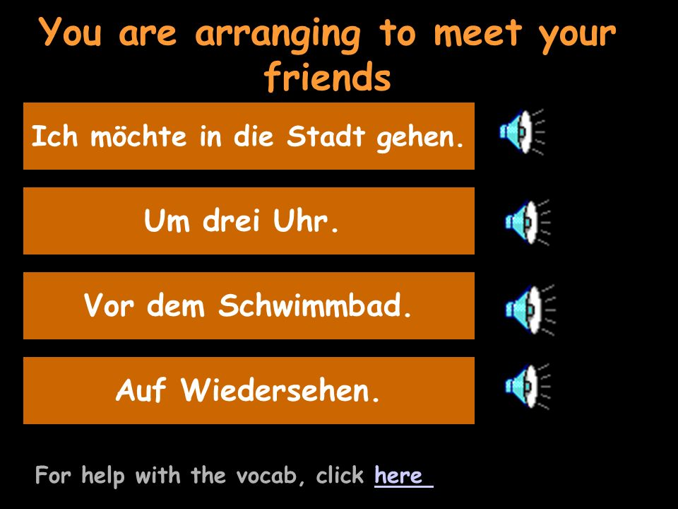 You are arranging to meet your friends For help with the vocab, click herehere Say at 3.00 Um drei Uhr.