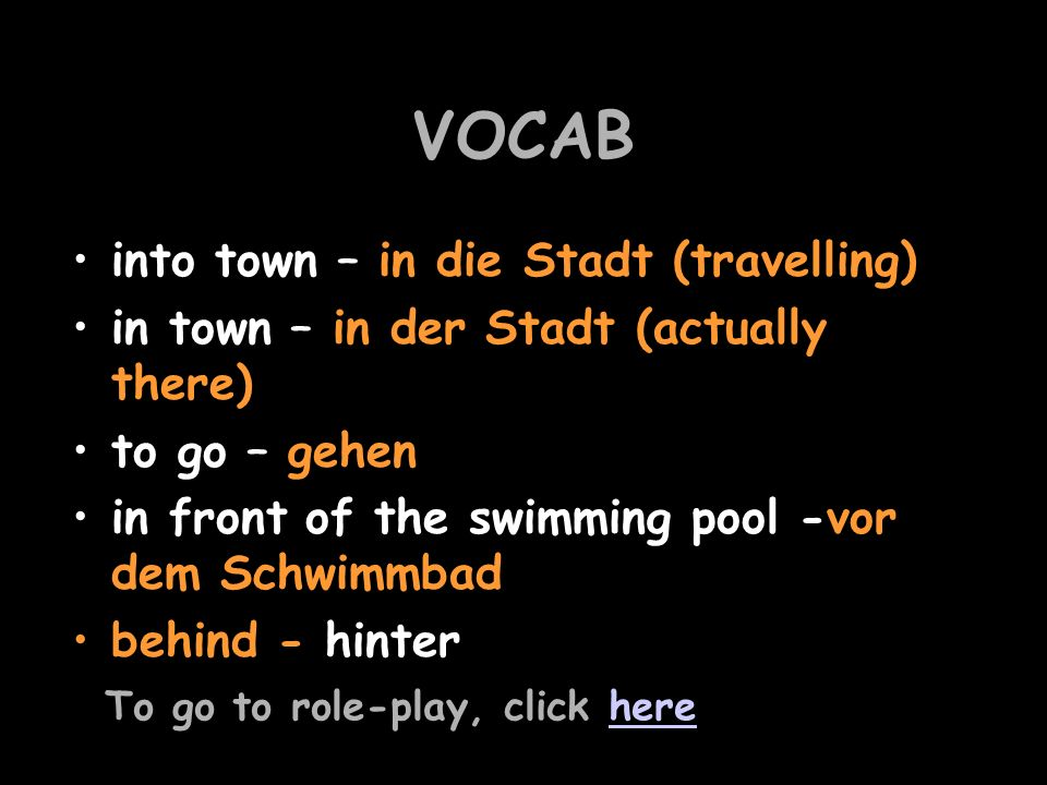 VOCAB into town – in die Stadt (travelling) in town – in der Stadt (actually there) to go – gehen in front of the swimming pool -vor dem Schwimmbad behind - hinter To go to role-play, click herehere