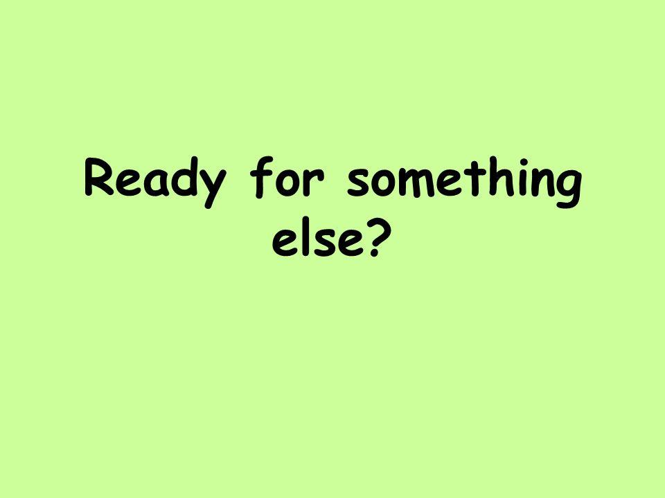Ready for something else?