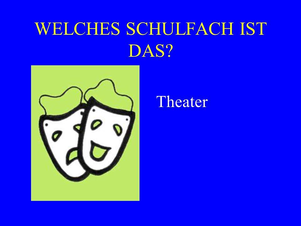 WELCHES SCHULFACH IST DAS? Theater