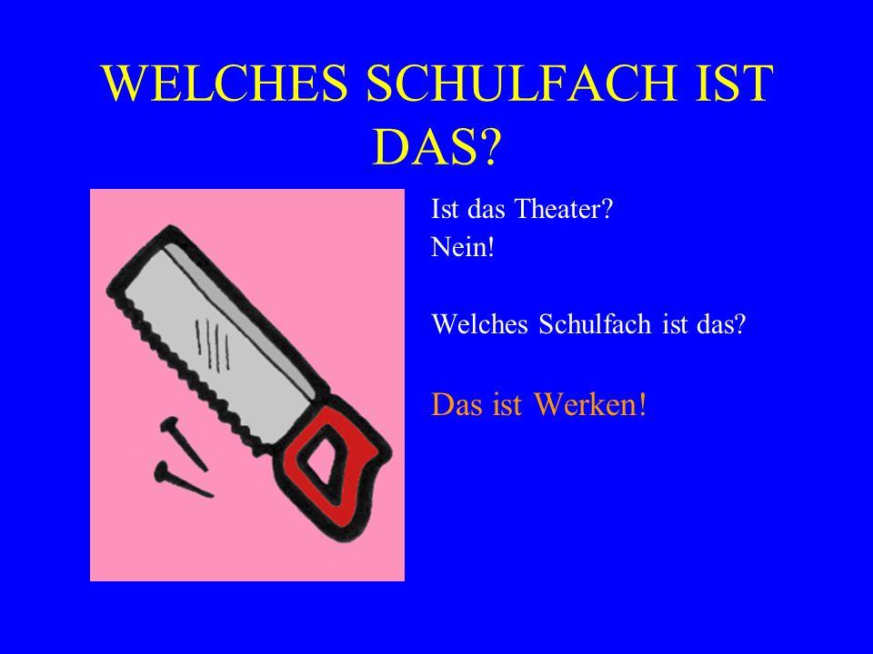 WELCHES SCHULFACH IST DAS? Ist das Theater? Nein! Welches Schulfach ist das? Das ist Werken!