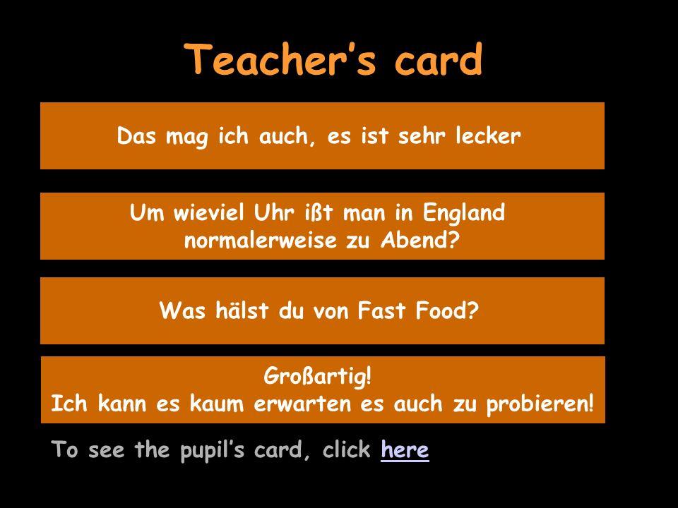 Teachers card To see the pupils card, click herehere Das mag ich auch, es ist sehr lecker Um wieviel Uhr ißt man in England normalerweise zu Abend.