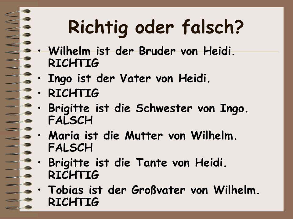 Richtig oder falsch? Wilhelm ist der Bruder von Heidi. RICHTIG Ingo ist der Vater von Heidi. RICHTIG Brigitte ist die Schwester von Ingo. FALSCH Maria