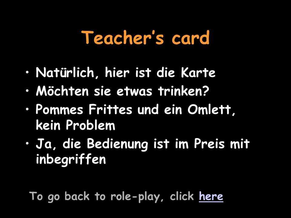 You are in a German café To see the teachers card, click herehere Listen to the question and reply Ja, ich hätte gerne eine Cola und einen Kaffee Say youd like chips and your friend a cheese omelette Ich hätte gerne ein paar Pommes Frittes und mein Freund hätte gerne ein Omlett mit Käse Ask if the service is included Ist die Bedienung mit inbegriffen.