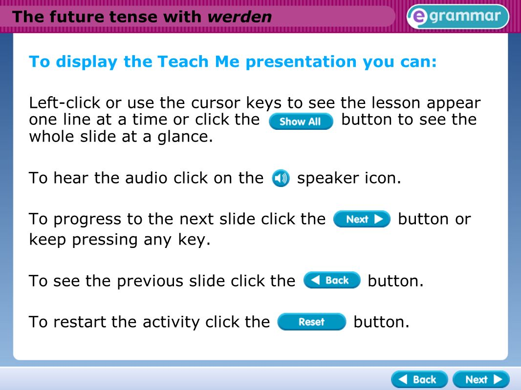 The future tense with werden To display the Teach Me presentation you can: Left-click or use the cursor keys to see the lesson appear one line at a time or click the button to see the whole slide at a glance.