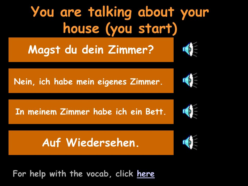 You are talking about your house (you start) For help with the vocab, click herehere Say that you have your own room Nein, ich habe mein eigenes Zimmer.