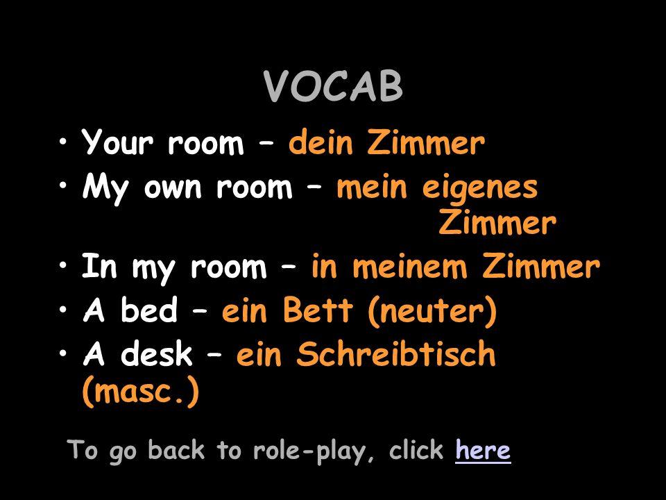 VOCAB Your room – dein Zimmer My own room – mein eigenes Zimmer In my room – in meinem Zimmer A bed – ein Bett (neuter) A desk – ein Schreibtisch (masc.) To go back to role-play, click herehere