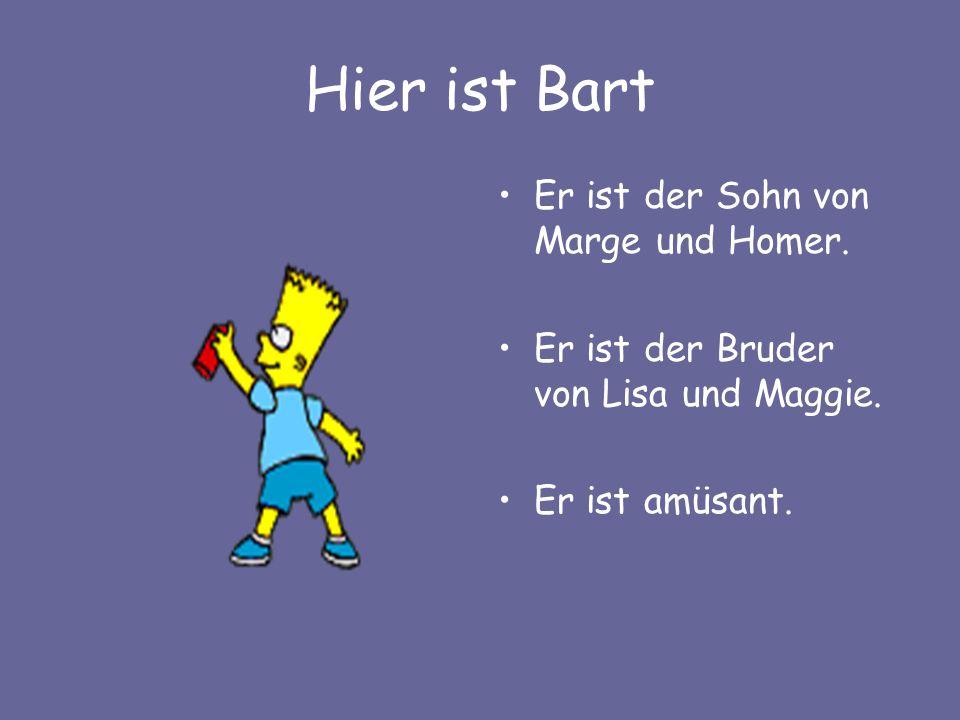 Hier ist Bart Er ist der Sohn von Marge und Homer. Er ist der Bruder von Lisa und Maggie. Er ist amüsant.