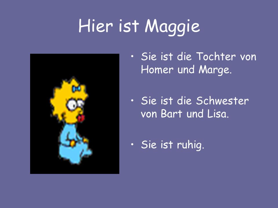 Hier ist Maggie Sie ist die Tochter von Homer und Marge. Sie ist die Schwester von Bart und Lisa. Sie ist ruhig.