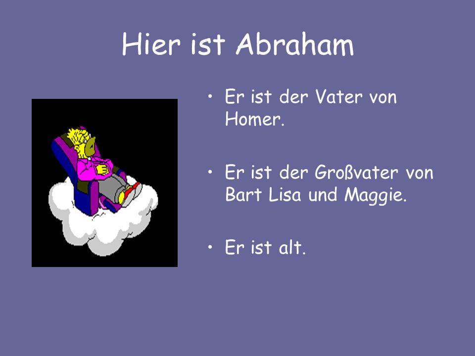 Hier ist Abraham Er ist der Vater von Homer. Er ist der Großvater von Bart Lisa und Maggie. Er ist alt.