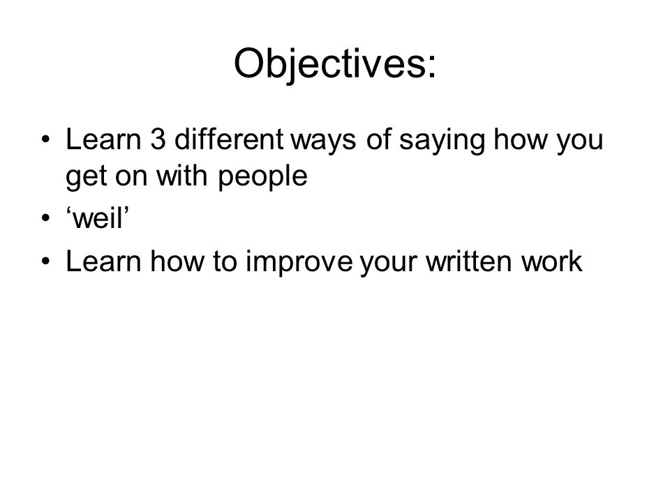 Objectives: Learn 3 different ways of saying how you get on with people weil Learn how to improve your written work