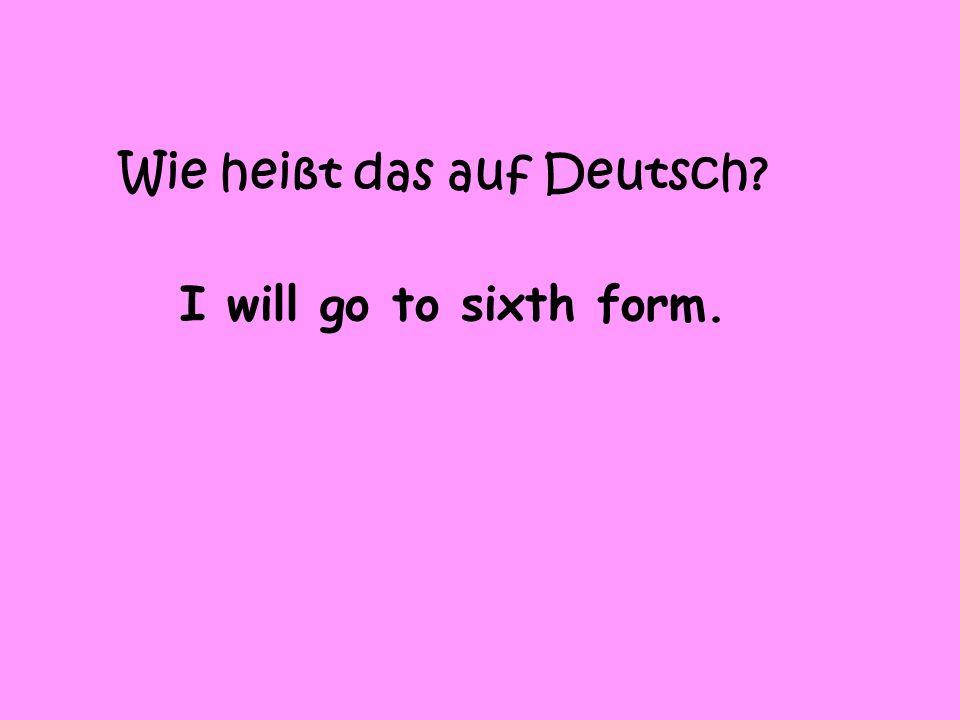 Wie heißt das auf Deutsch I will go to sixth form.