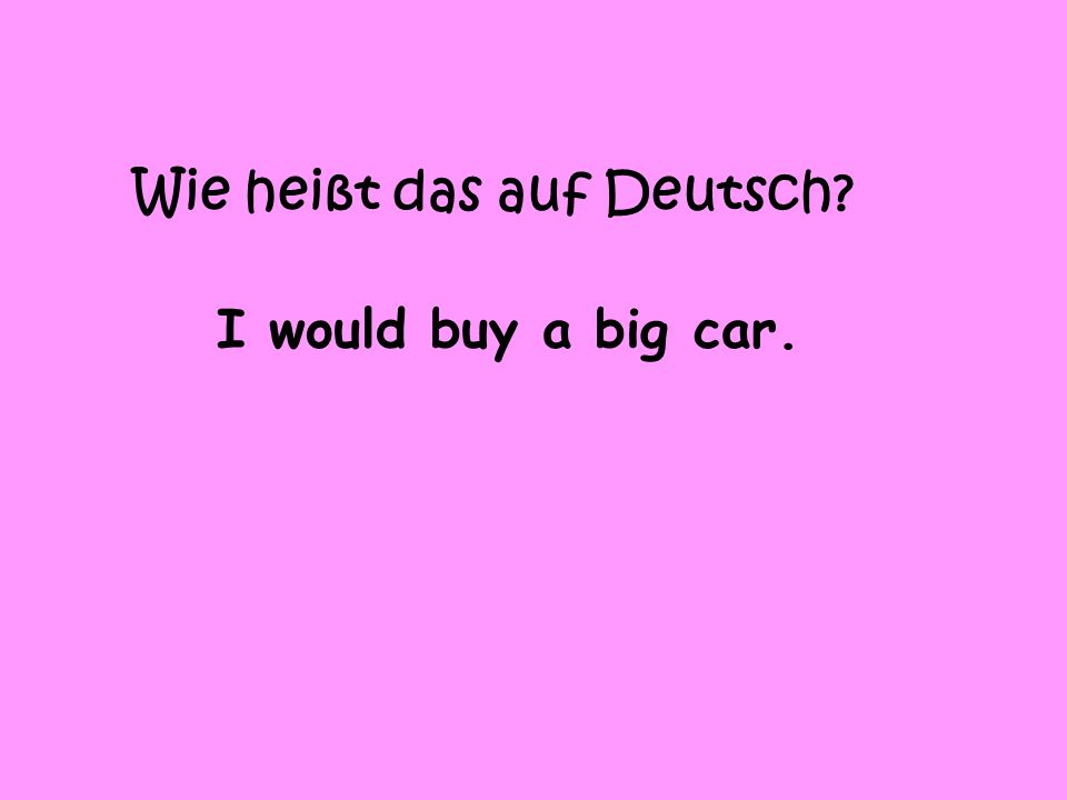 Wie heißt das auf Deutsch I would buy a big car.