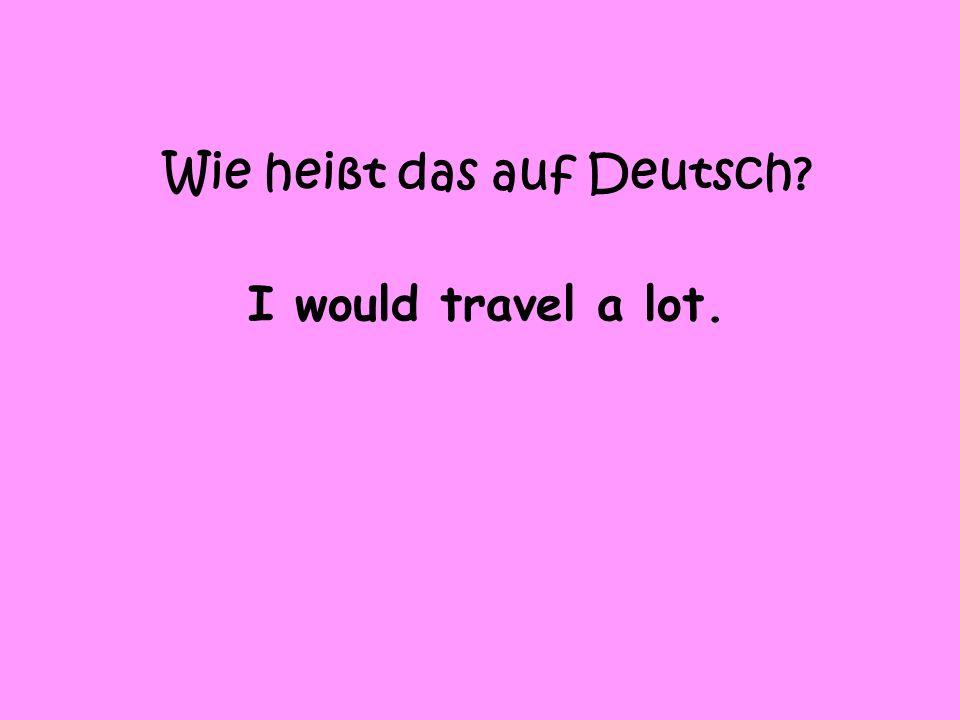Wie heißt das auf Deutsch I would travel a lot.