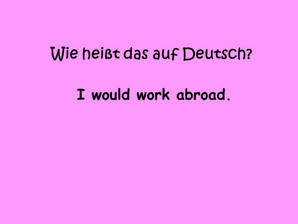 Wie heißt das auf Deutsch I would work abroad.