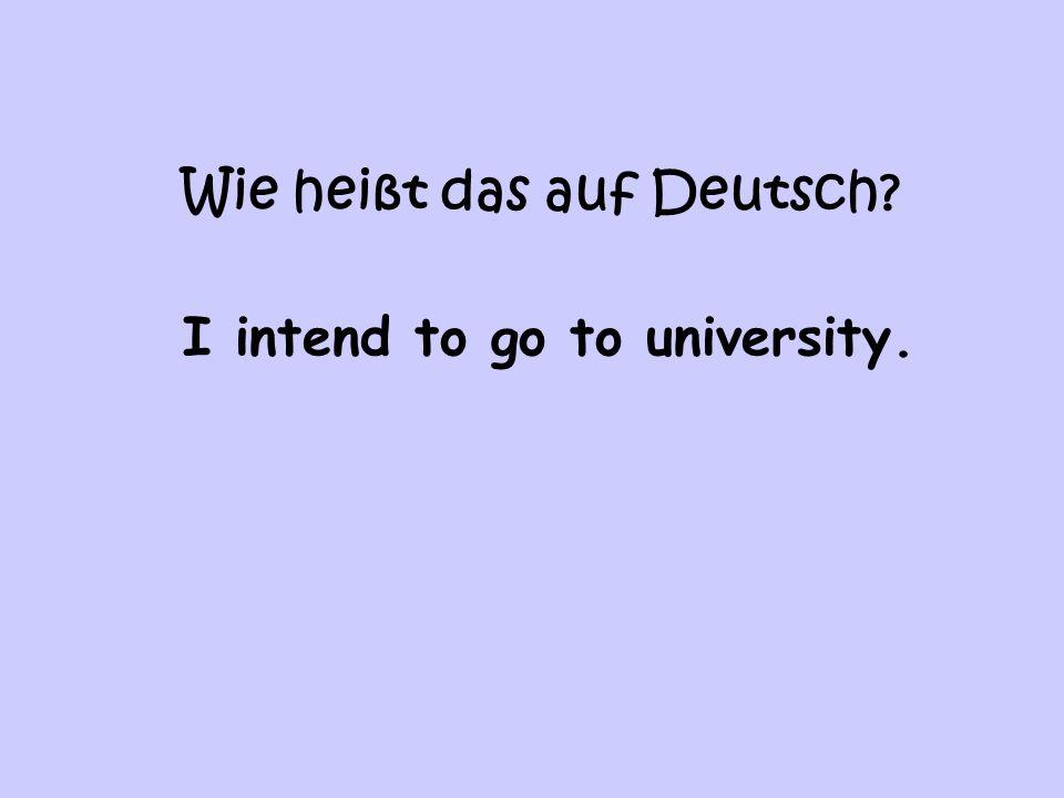 Wie heißt das auf Deutsch I intend to go to university.