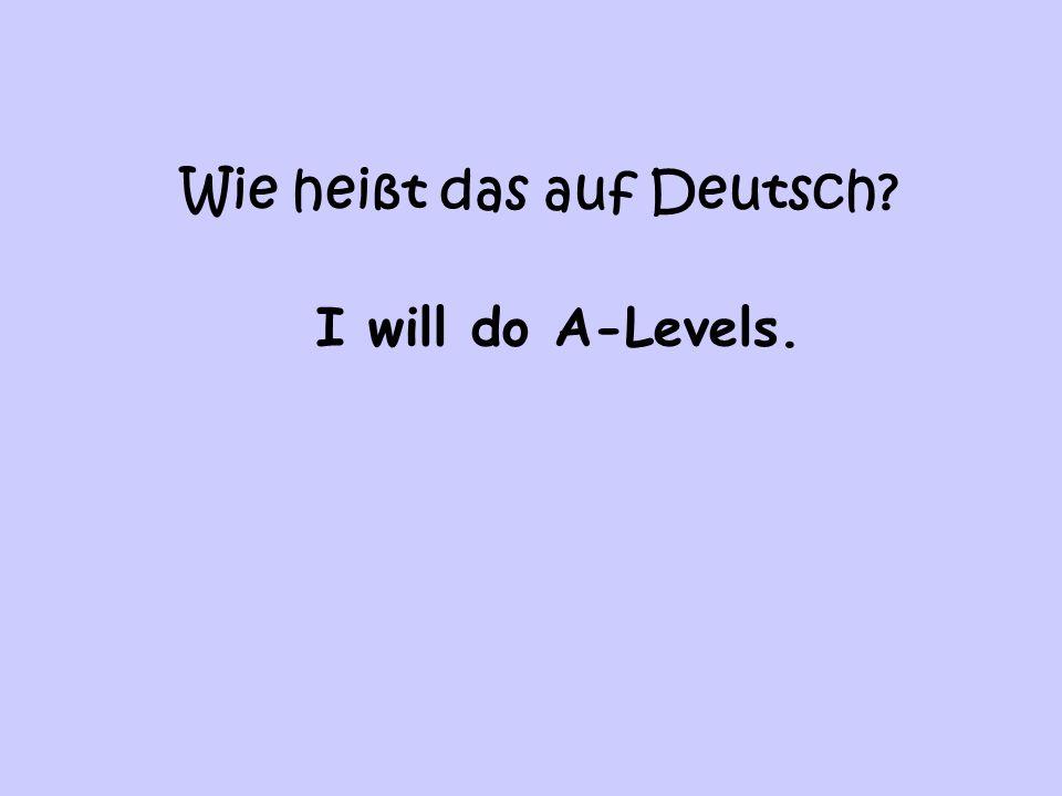 Wie heißt das auf Deutsch I will do A-Levels.