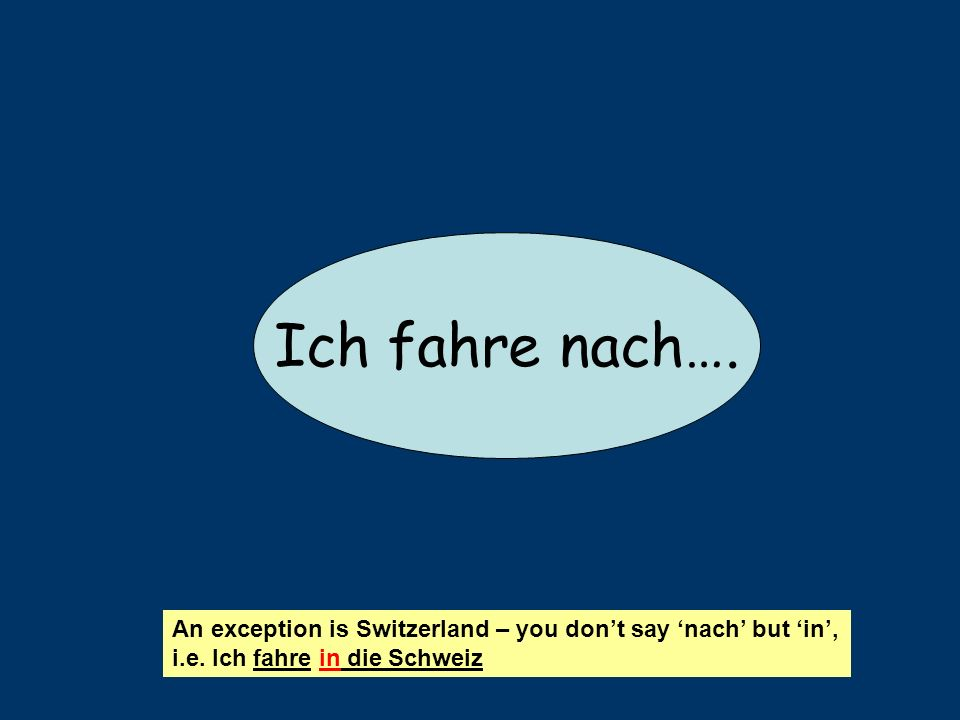 Ich fahre nach….An exception is Switzerland – you dont say nach but in, i.e.