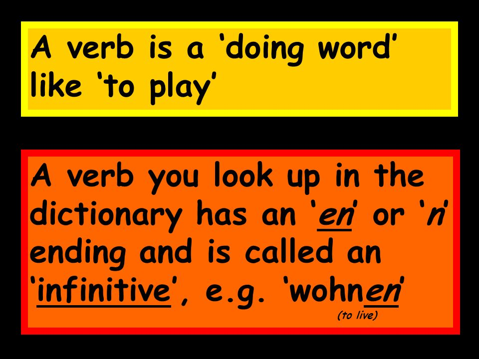 A verb is a doing word like to play A verb you look up in the dictionary has an en or n ending and is called an infinitive, e.g.