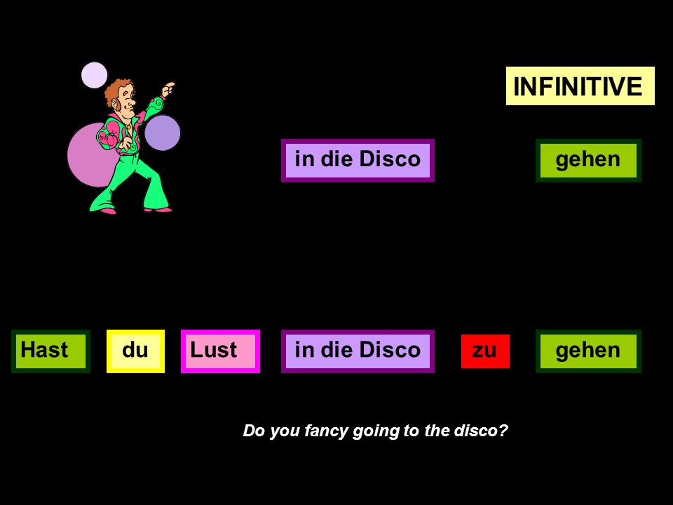 gehen INFINITIVE in die Disco duHastLustin die Discogehen zu Do you fancy going to the disco?