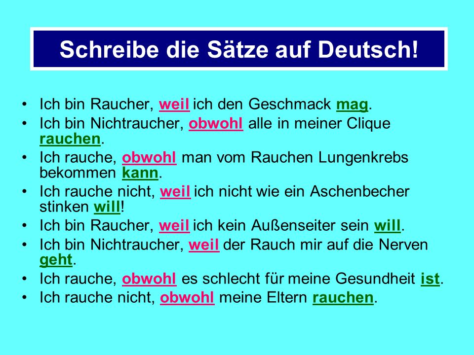 Schreibe die Sätze auf Deutsch! I am a smoker because I like the taste. I am a non-smoker although everyone in my gang smokes I smoke although you can