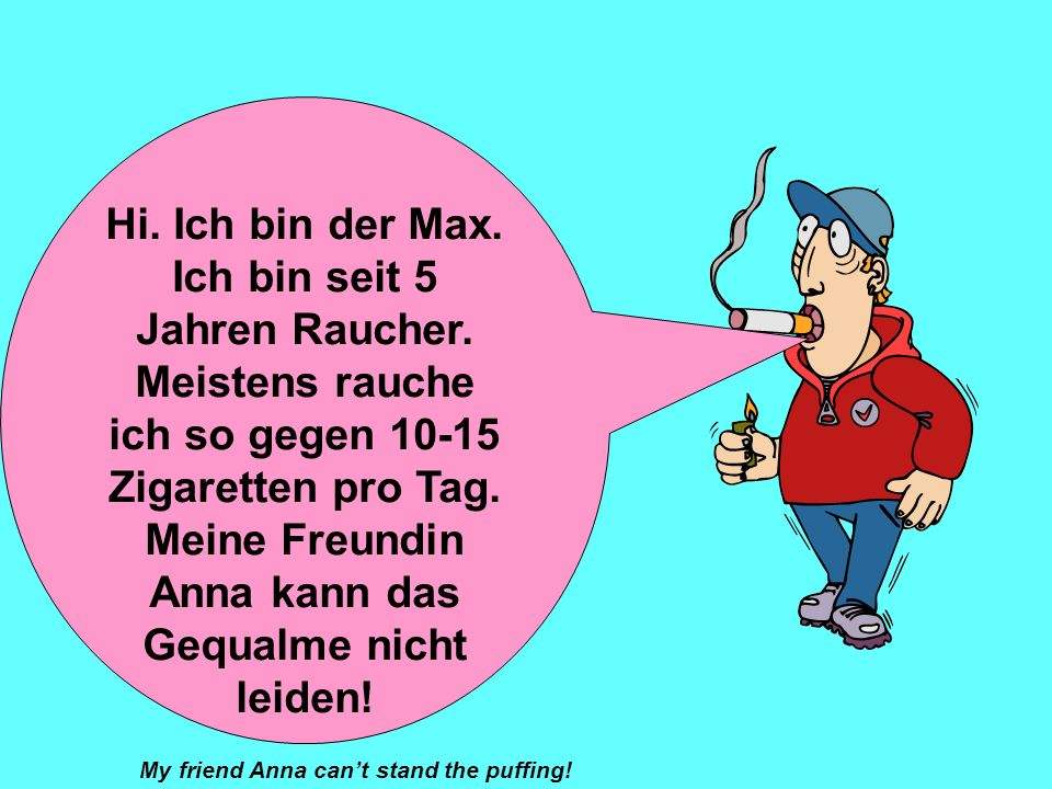 Hallo. Ich heiße Anna. Ich bin Nichtraucherin und ich habe noch nie Zigaretten probiert. (tried) Mein Freund Max ist Raucher. Wir streiten uns oft übe