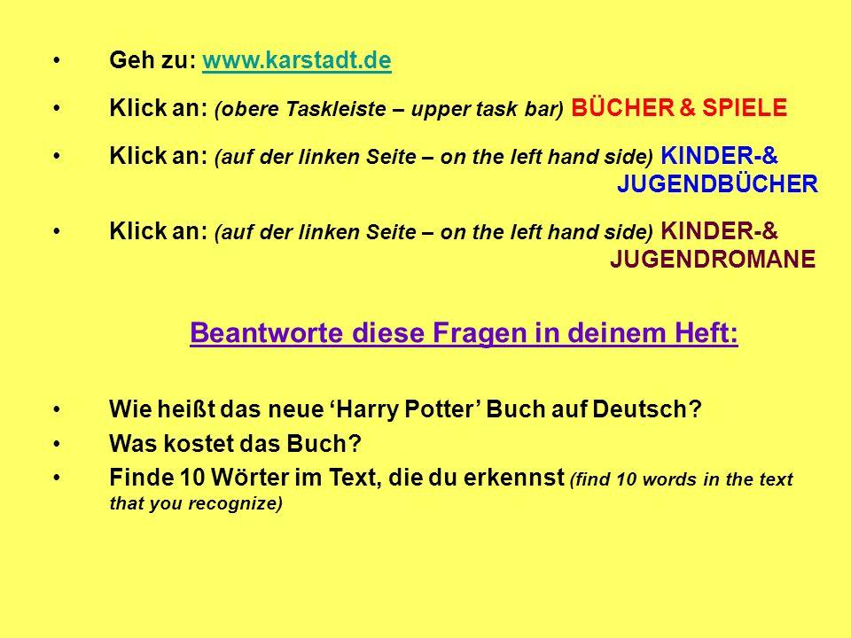 Geh zu: www.karstadt.dewww.karstadt.de Klick an: (obere Taskleiste – upper task bar) BÜCHER & SPIELE Klick an: (auf der linken Seite – on the left hand side) KINDER-& JUGENDBÜCHER Klick an: (auf der linken Seite – on the left hand side) KINDER-& JUGENDROMANE Beantworte diese Fragen in deinem Heft: Wie heißt das neue Harry Potter Buch auf Deutsch.