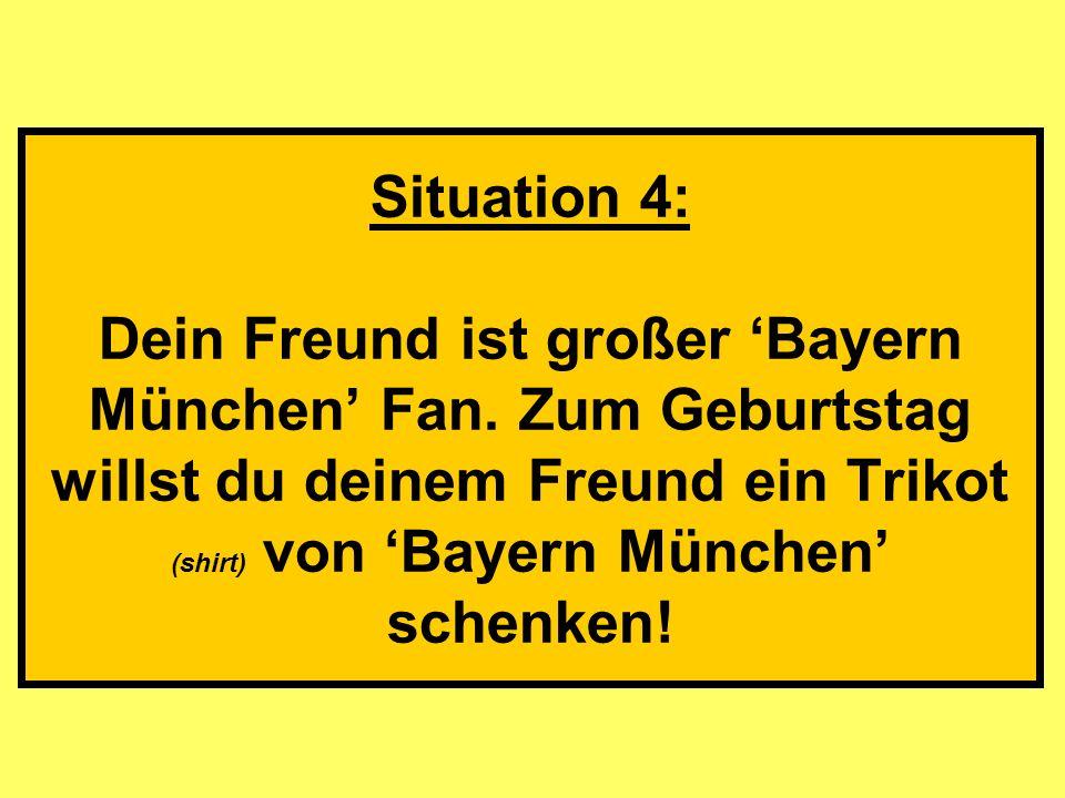Situation 4: Dein Freund ist großer Bayern München Fan. Zum Geburtstag willst du deinem Freund ein Trikot (shirt) von Bayern München schenken!