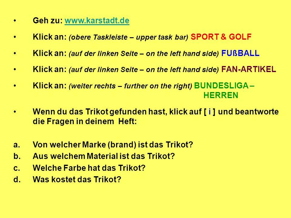 Geh zu: www.karstadt.dewww.karstadt.de Klick an: (obere Taskleiste – upper task bar) SPORT & GOLF Klick an: (auf der linken Seite – on the left hand side) FUßBALL Klick an: (auf der linken Seite – on the left hand side) FAN-ARTIKEL Klick an: (weiter rechts – further on the right) BUNDESLIGA – HERREN Wenn du das Trikot gefunden hast, klick auf [ i ] und beantworte die Fragen in deinem Heft: a.Von welcher Marke (brand) ist das Trikot.