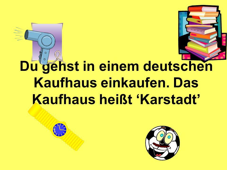 Du gehst in einem deutschen Kaufhaus einkaufen. Das Kaufhaus heißt Karstadt