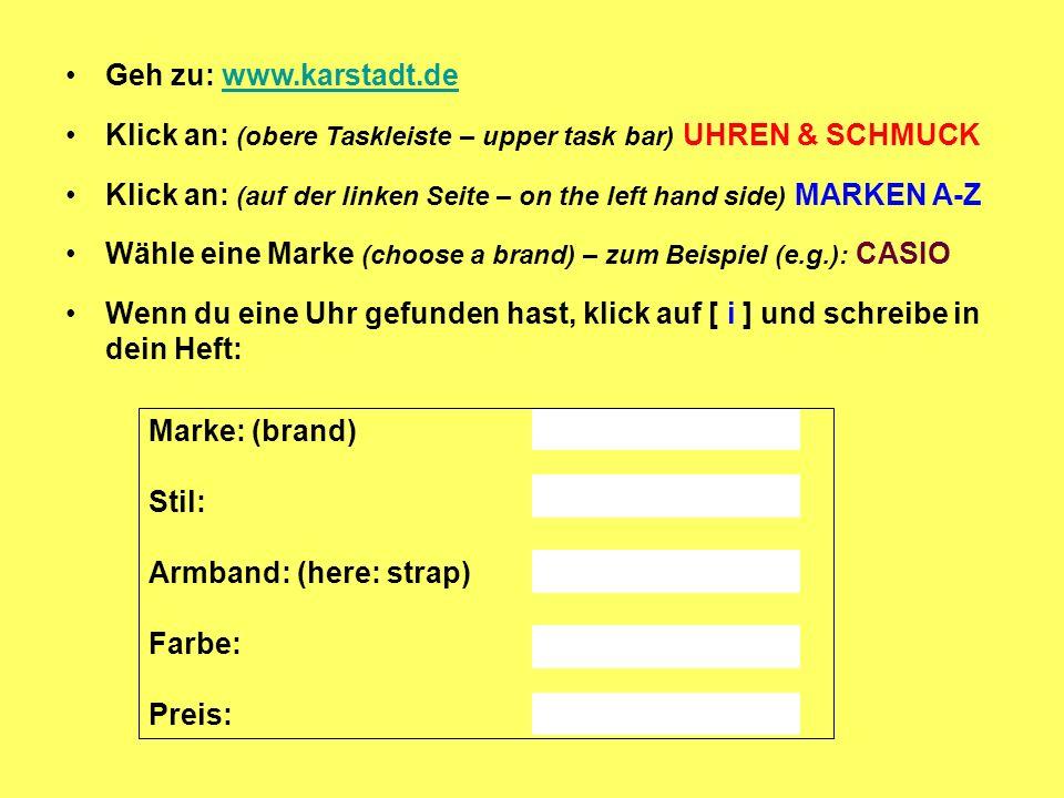 Geh zu: www.karstadt.dewww.karstadt.de Klick an: (obere Taskleiste – upper task bar) UHREN & SCHMUCK Klick an: (auf der linken Seite – on the left han