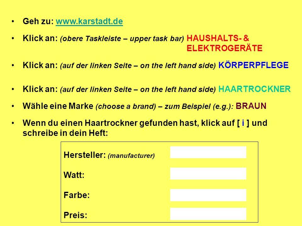 Geh zu: www.karstadt.dewww.karstadt.de Klick an: (obere Taskleiste – upper task bar) HAUSHALTS- & ELEKTROGERÄTE Klick an: (auf der linken Seite – on the left hand side) KÖRPERPFLEGE Klick an: (auf der linken Seite – on the left hand side) HAARTROCKNER Wähle eine Marke (choose a brand) – zum Beispiel (e.g.): BRAUN Wenn du einen Haartrockner gefunden hast, klick auf [ i ] und schreibe in dein Heft: Hersteller: (manufacturer) Watt: Farbe: Preis:
