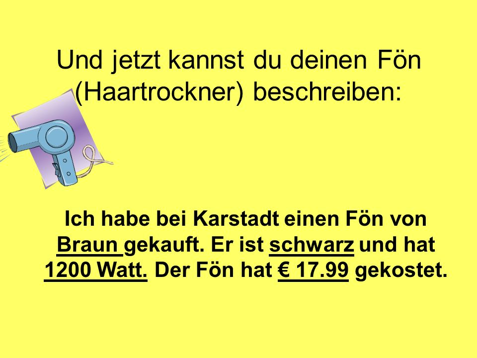 Und jetzt kannst du deinen Fön (Haartrockner) beschreiben: Ich habe bei Karstadt einen Fön von Braun gekauft. Er ist schwarz und hat 1200 Watt. Der Fö