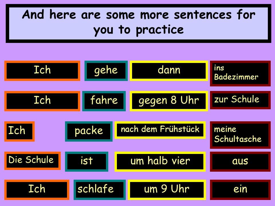 Ichgehedann ins Badezimmer And here are some more sentences for you to practice Ichfahregegen 8 Uhr zur Schule Ichpacke nach dem Frühstückmeine Schultasche Die Schule istum halb vieraus Ichschlafeum 9 Uhrein